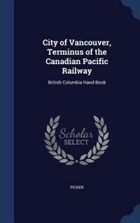 City of Vancouver, Terminus of the Canadian Pacific Railway: British Columbia Hand Book by Picken