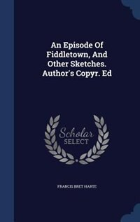 An Episode Of Fiddletown, And Other Sketches. Author's Copyr. Ed by Francis Bret Harte