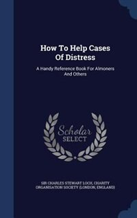 How To Help Cases Of Distress: A Handy Reference Book For Almoners And Others by Sir Charles Stewart Loch