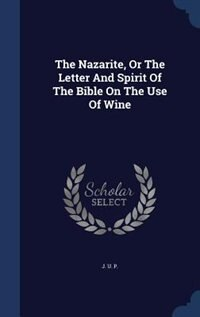 The Nazarite, Or The Letter And Spirit Of The Bible On The Use Of Wine by J. U. P.