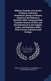 William Tyndales Five Books of Moses, Called the Pentateuch, Being a Verbatim Reprint of the Edition of M.CCCCC.XXX. Compared With Tyndales Genesis of 1534, and the Pentateuch in the Vulgate, Luther, and Matthews Bible, With Various Collations and Prolego by William Tyndale