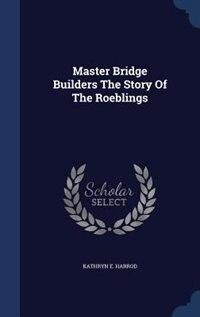 Master Bridge Builders The Story Of The Roeblings by Kathryn E. Harrod