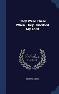 They Were There When They Crucified My Lord by Lester F. Heins