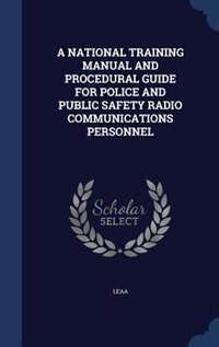 A NATIONAL TRAINING MANUAL AND PROCEDURAL GUIDE FOR POLICE AND PUBLIC SAFETY RADIO COMMUNICATIONS PERSONNEL by Leaa Leaa
