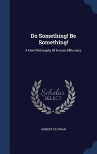 Do Something! Be Something!: A New Philosophy Of Human Efficiency by Herbert Kaufman