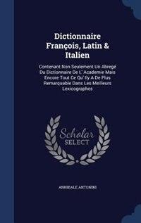 Dictionnaire François, Latin & Italien: Contenant Non Seulement Un Abregé Du Dictionnaire De L' Academie Mais Encore Tout Ce Qu' Ily A De P by Annibale Antonini