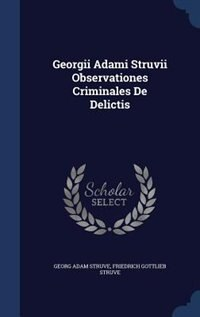 Georgii Adami Struvii Observationes Criminales De Delictis by Georg Adam Struve