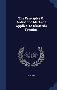 The Principles Of Antiseptic Methods Applied To Obstetric Practice by Paul Bar