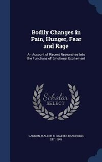 Bodily Changes in Pain, Hunger, Fear and Rage: An Account of Recent Researches Into the Functions of Emotional Excitement by Walter B. 1871-1945 Cannon