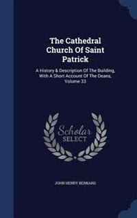 The Cathedral Church Of Saint Patrick: A History & Description Of The Building, With A Short Account Of The Deans, Volume 33 by John Henry Bernard