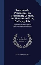 Treatises On Providence, On Tranquillity Of Mind, On Shortness Of Life, On Happy Life: Together…