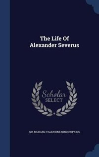 The Life Of Alexander Severus