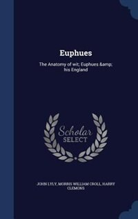 Euphues: The Anatomy of wit; Euphues & his England by John Lyly