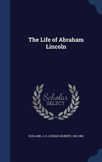 The Life of Abraham Lincoln by J. G. (josiah Gilbert) 1819-18 Holland