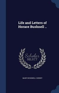 Life and Letters of Horace Bushnell ..