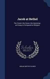 Jacob at Bethel: The Vision--the Stone--the Anointing : an Essay in Comparative Religion by Abram Smythe Palmer