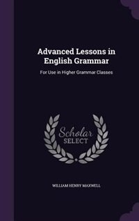 Advanced Lessons in English Grammar: For Use in Higher Grammar Classes