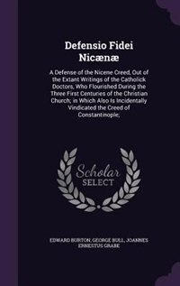 Defensio Fidei Nicænæ: A Defense of the Nicene Creed, Out of the Extant Writings of the Catholick…