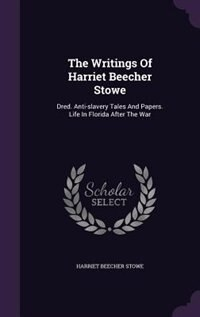 The Writings Of Harriet Beecher Stowe: Dred. Anti-slavery Tales And Papers. Life In Florida After The War de Harriet Beecher Stowe
