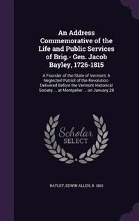 An Address Commemorative of the Life and Public Services of Brig.- Gen. Jacob Bayley, 1726-1815: A…