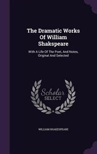 The Dramatic Works Of William Shakspeare: With A Life Of The Poet, And Notes, Original And Selected by William Shakespeare