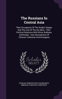 The Russians In Central Asia: Their Occupation Of The Kirghiz Steppe And The Line Of The Syr-daria : Their Political Relations Wi by Chokan Chingisovich Valikhanov