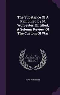 The Substance Of A Pamphlet [by N. Worcester] Entitled, A Solemn Review Of The Custom Of War by Noah Worcester