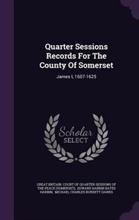 Quarter Sessions Records For The County Of Somerset: James I, 1607-1625