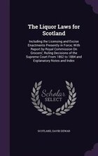The Liquor Laws for Scotland: Including the Licensing and Excise Enactments Presently in Force…