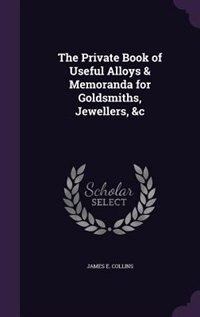 The Private Book of Useful Alloys & Memoranda for Goldsmiths, Jewellers, &c