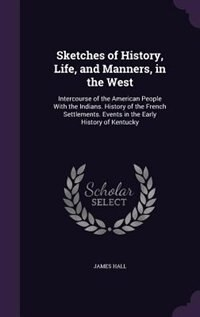 Sketches of History, Life, and Manners, in the West: Intercourse of the American People With the…