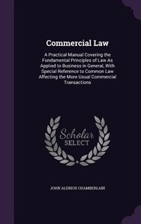 Commercial Law: A Practical Manual Covering the Fundamental Principles of Law As Applied to…