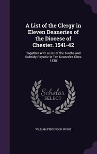 A List of the Clergy in Eleven Deaneries of the Diocese of Chester. 1541-42: Together With a List…