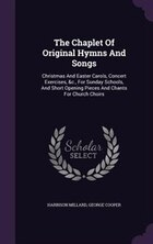 The Chaplet Of Original Hymns And Songs: Christmas And Easter Carols, Concert Exercises, &c., For…