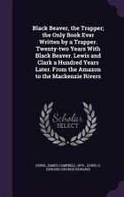 Black Beaver, the Trapper; the Only Book Ever Written by a Trapper. Twenty-two Years With Black…