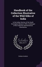 Handbook of the Collection Illustrative of the Wild Silks of India: In the Indian Section of the…