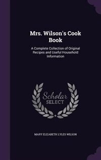 Mrs. Wilson's Cook Book: A Complete Collection of Original Recipes and Useful Household Information