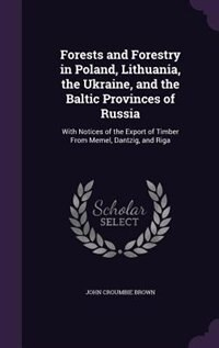 Forests and Forestry in Poland, Lithuania, the Ukraine, and the Baltic Provinces of Russia: With…