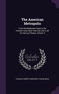 The American Metropolis: From Knickerbocker Days to the Present Time; New York City Life in All Its…