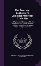 The American Bookseller's Complete Reference Trade List: And Alphabetical Catalogue of Books…