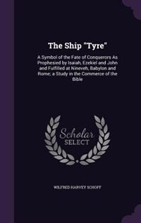 """The Ship """"Tyre"""": A Symbol of the Fate of Conquerors As Prophesied by Isaiah, Ezekiel and John and Fulfilled at Ninev by Wilfred Harvey Schoff"""
