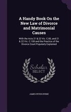 A Handy Book On the New Law of Divorce and Matrimonial Causes: With the Acts 21 & 22 Vic. C.85, and…