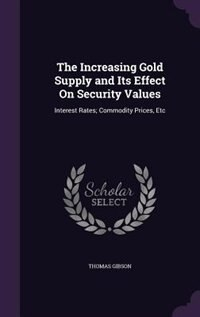 The Increasing Gold Supply and Its Effect On Security Values: Interest Rates; Commodity Prices, Etc