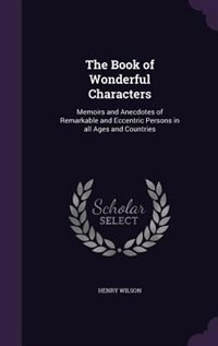 The Book of Wonderful Characters: Memoirs and Anecdotes of Remarkable and Eccentric Persons in all Ages and Countries by Henry Wilson