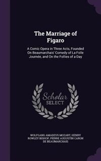 The Marriage of Figaro: A Comic Opera in Three Acts, Founded On Beaumarchais' Comedy of La Folle…