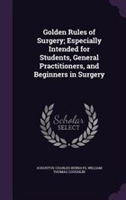 Golden Rules of Surgery; Especially Intended for Students, General Practitioners, and Beginners in…