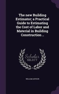 The new Building Estimator; a Practical Guide to Estimating the Cost of Labor and Material in…