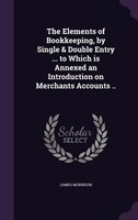 The Elements of Bookkeeping, by Single & Double Entry ... to Which is Annexed an Introduction on…