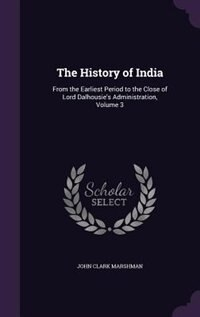 The History of India: From the Earliest Period to the Close of Lord Dalhousie's Administration, Volume 3 by John Clark Marshman