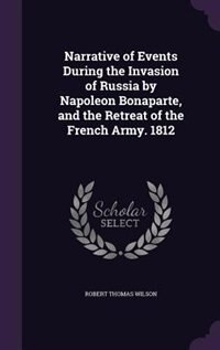 Narrative of Events During the Invasion of Russia by Napoleon Bonaparte, and the Retreat of the French Army. 1812 by Robert Thomas Wilson